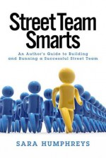 Street Team Smarts: An Author's Guide to Building and Running a Successful Street Team - Sara Humphreys