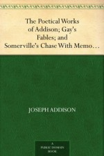 The Poetical Works of Addison; Gay's Fables; and Somerville's Chase With Memoirs and Critical Dissertations,by the Rev. George Gilfillan - Joseph Addison, John Gay, William Sommerville