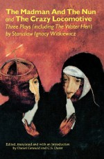 The Madman and the Nun and The Crazy Locomotive: Three Plays (including The Water Hen) - Stanisław Ignacy Witkiewicz