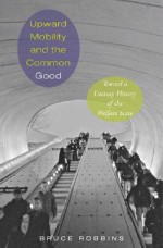 Upward Mobility and the Common Good: Toward a Literary History of the Welfare State - Bruce Robbins