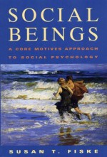 Social Beings: A Core Motives Approach to Social Psychology - Susan T. Fiske