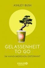 Gelassenheit to go: Im Handumdrehen entspannt - Ashley Bush, Ingrid Ickler