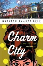 Charm City: A Walk Through Baltimore - Madison Smartt Bell