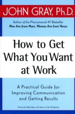 How to Get What You Want at Work : A Practical Guide for Improving Communication and Getting Results - John Gray