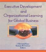 Executive Development and Organizational Learning for Global Business - Erdener Kaynak, Robert M. Fulmer, J. Bernard Keys