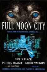 Full Moon City - Darrell Schweitzer, Mike Resnick, Carrie Vaughn, Esther M. Friesner, Martin H. Greenberg, Holly Phillips, Gene Wolfe, Ron Goulart, Ian Watson, P.D. Cacek, Peter S. Beagle, Tanith Lee, Gregory Frost, Chelsea Quinn Yarbro, Holly Black, Lisa Tuttle