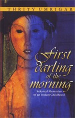 First Darling of the Morning: Selected Memories of an Indian Childhood - Thrity Umrigar