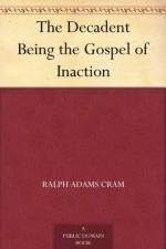 The Decadent Being the Gospel of Inaction - Ralph Adams Cram