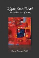 Right Livelihood: The Twelve Ethics of Work - David Thomas