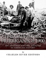 The Galveston Hurricane of 1900: The Deadliest Natural Disaster in American History - Charles River Editors