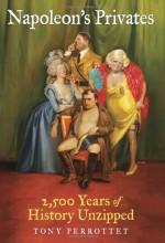 Napoleon's Privates: 2,500 Years of History Unzipped - Tony Perrottet