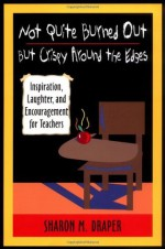 Not Quite Burned Out, but Crispy Around the Edges: Inspiration, Laughter, and Encouragement for Teachers - Sharon M. Draper