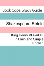 King Henry VI: Part III In Plain and Simple English (A Modern Translation and the Original Version) (Classics Retold) - BookCaps, William Shakespeare
