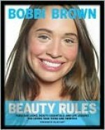 Bobbi Brown Beauty Rules: Fabulous Looks, Beauty Essentials, and Life Lessons - Bobbi Brown