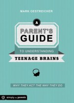 Parent's Guide to Understanding Teenage Brains: Why They Act the Way They Do - Mark Oestreicher
