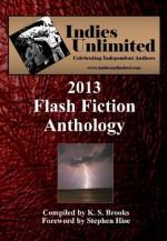 Indies Unlimited: 2013 Flash Fiction Anthology (Indies Unlimited Flash Fiction Anthology) - K S Brooks, Stephen Hise, David Antrobus