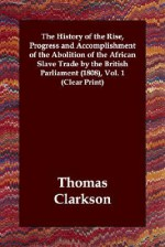 The History of the Rise, Progress and Accomplishment of the Abolition of the African Slave Trade by the British Parliament (1808), Volume 1 - Thomas Clarkson
