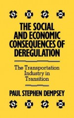 The Social and Economic Consequences of Deregulation: The Transportation Industry in Transition - Paul Stephen Dempsey