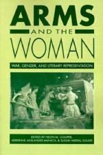 Arms and the Woman: War, Gender, and Literary Representation - Helen M. Cooper, Adrienne Auslander Munich, Susan Merrill Squier