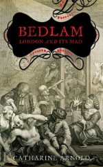 By Catharine Arnold Bedlam: London and Its Mad [Hardcover] - Catharine Arnold