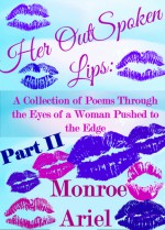 Her OutSpoken Lips: A Collection of Poems Through the Eyes of a Woman Pushed to the Edge Part II (Book 2) - Monroe Ariel