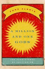 A Million and One Gods: The Persistence of Polytheism - Page duBois