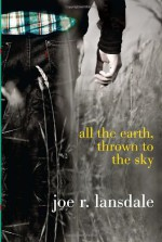 All the Earth, Thrown to the Sky - Joe R. Lansdale