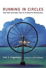 Running in Circles: How False Spirituality Traps Us in Unhealthy Relationships - Kim V. Engelmann, John Ortberg Jr.