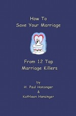 How to Save Your Marriage from 12 Top Marriage Killers - H. Paul Honsinger, Kathleen Honsinger