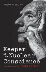Keeper of the Nuclear Conscience: The life and work of Joseph Rotblat - Andrew Brown