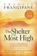 The Shelter of the Most High: Living Your Life Under the Divine Protection of God - Francis Frangipane