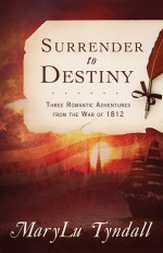 The Surrender to Destiny Trilogy: Three Romantic Adventures from the War of 1812 - MaryLu Tyndall, M.L. Tyndall