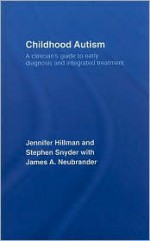 Childhood Autism: A Clinician's Guide to Early Diagnosis and Integrated Treatment - Jennifer L. Hillman, Hillman/Snyder/, Stephen Snyder