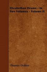 Elizabethan Drama - In Two Volumes - Volume II - Thomas Dekker