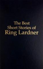 Best Short Stories of Ring Lardner - Ring Lardner