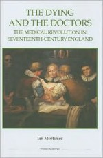 The Dying and the Doctors: The Medical Revolution in Seventeenth-Century England (Royal Historical Society Studies in History New Series) - Ian Mortimer