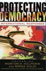 Protecting Democracy: International Responses - Madeleine Albright, Morton H. Halperin, Mirna Galic