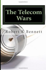 The Telecom Wars: The History and Future of Telecommunications in the U S - Robert K Bennett