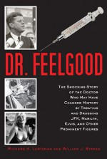 Dr. Feelgood: The Story of the Doctor Who Influenced History by Treating and Drugging Prominent Figures Including President Kennedy, Marilyn Monroe, and Elvis Presley - Richard A. Lertzman, William J. Birnes