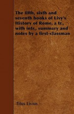The Fifth, Sixth and Seventh Books of Livy's History of Rome, a Tr., with Intr., Summary and Notes by a First-Classman - Livy