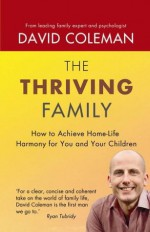 The Thriving Family: How to Achieve Lasting Home-Life Harmony for You and Your Children - David Coleman