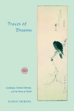 Traces of Dreams: Landscape, Cultural Memory, and the Poetry of Basho - Haruo Shirane