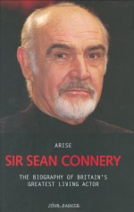Arise Sir Sean Connery: The Biography of Britain's Greatest Living Actor - John Parker, John Parker