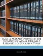 Travels and Adventures in the Province of Assam, During a Residence of Fourteen Years - John Butler