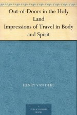 Out-of-Doors in the Holy Land Impressions of Travel in Body and Spirit - Henry van Dyke