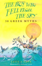 The Boy Who Fell from the Sky: 50 Greek Myths - Lucy Coats