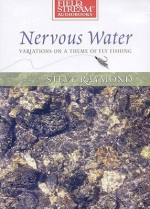 Nervous Water: Variations on a Theme of Fly Fishing - Steve Raymond, William Dufris