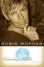 Saturday's Child: A Memoir - Robin Morgan