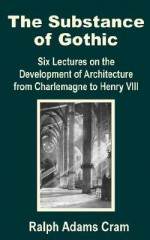 The Substance of Gothic: Six Lectures on the Development of Architecture from Charlemagne to Henry VIII - Ralph Adams Cram