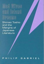 Mad Wives And Island Dreams: Shimao Toshio And The Margins Of Japanese Literature - Philip Gabriel